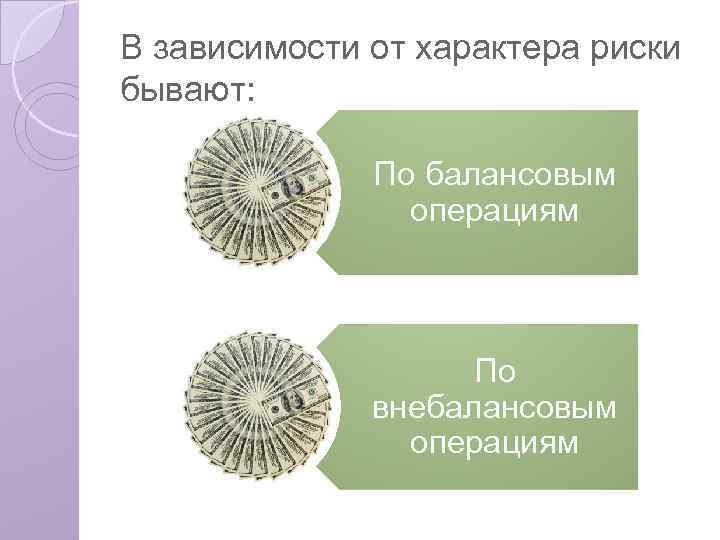 В зависимости от характера риски бывают: По балансовым операциям По внебалансовым операциям