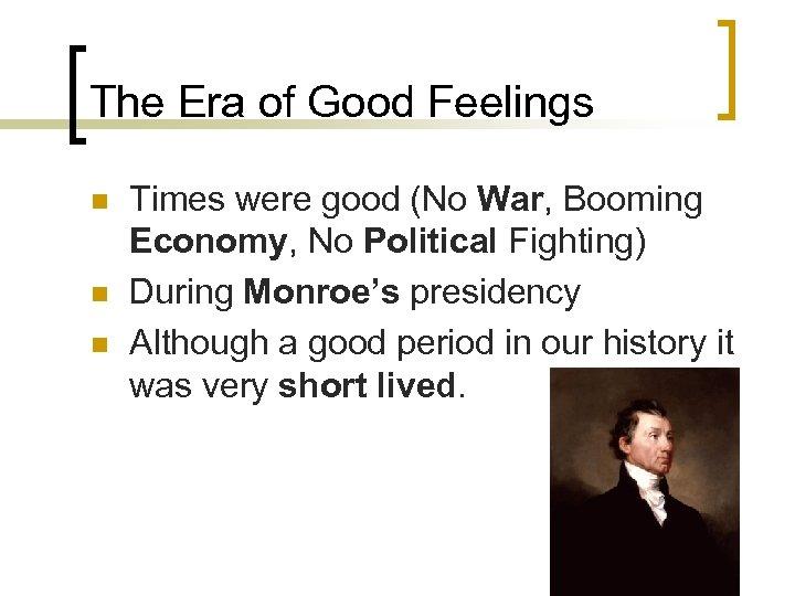 The Era of Good Feelings n n n Times were good (No War, Booming