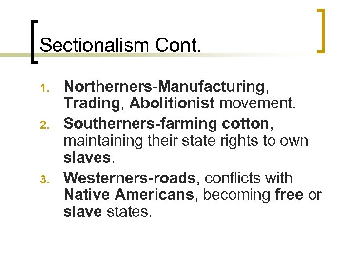 Sectionalism Cont. 1. 2. 3. Northerners-Manufacturing, Trading, Abolitionist movement. Southerners-farming cotton, maintaining their state