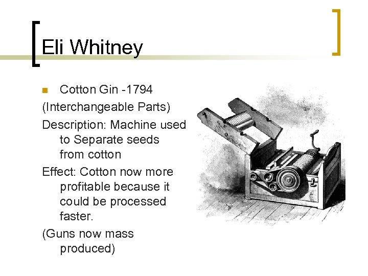 Eli Whitney Cotton Gin -1794 (Interchangeable Parts) Description: Machine used to Separate seeds from