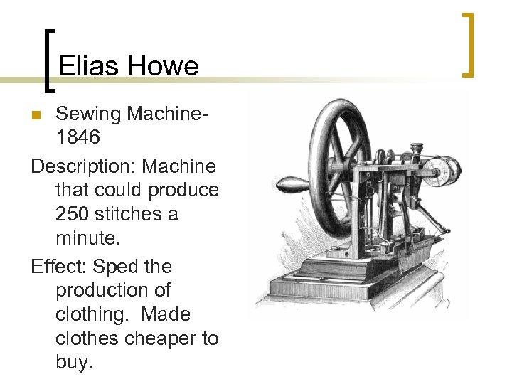 Elias Howe Sewing Machine 1846 Description: Machine that could produce 250 stitches a minute.