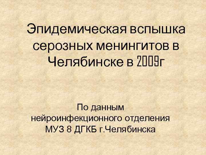 Эпидемическая вспышка серозных менингитов в Челябинске в 2009 г По данным нейроинфекционного отделения МУЗ