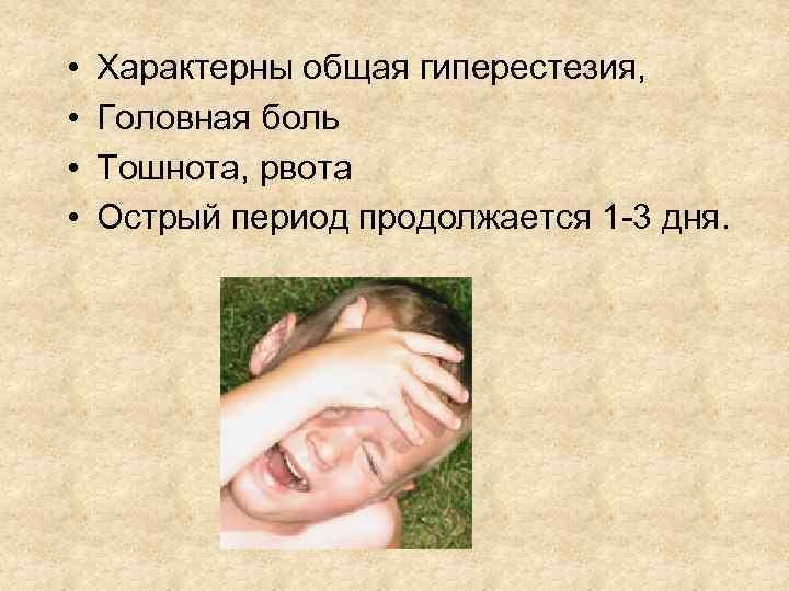 • • Характерны общая гиперестезия, Головная боль Тошнота, рвота Острый период продолжается 1