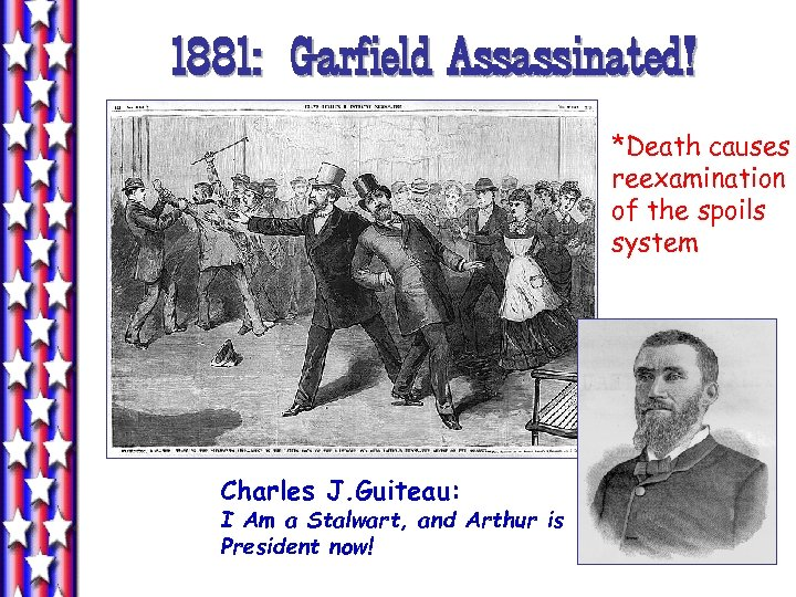 1881: Garfield Assassinated! *Death causes reexamination of the spoils system Charles J. Guiteau: I