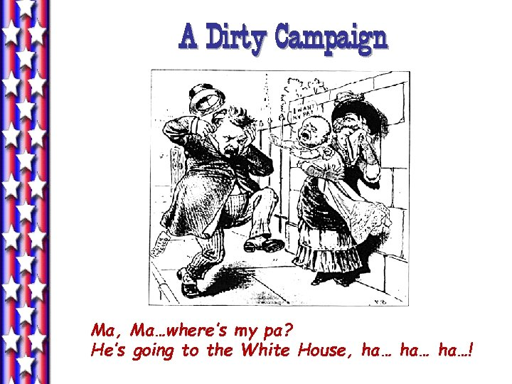 A Dirty Campaign Ma, Ma…where's my pa? He's going to the White House, ha…