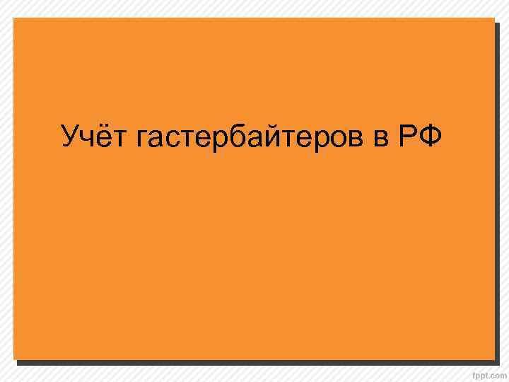 Учёт гастербайтеров в РФ