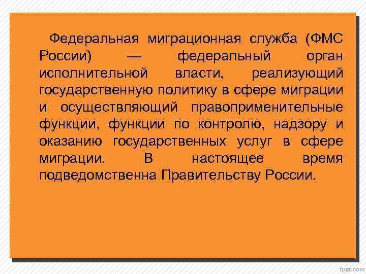 Федеральная миграционная служба (ФМС России) — федеральный орган исполнительной власти, реализующий государственную политику в