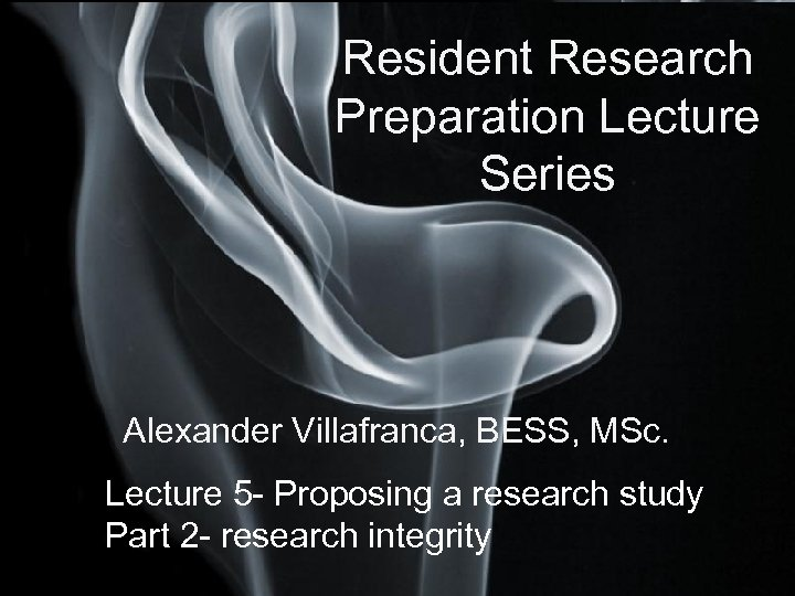 Resident Research Preparation Lecture Series Alexander Villafranca, BESS, MSc. Lecture 5 - Proposing a