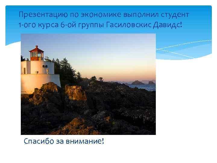 Презентацию по экономике выполнил студент 1 -ого курса 6 -ой группы Гасиловскис Давидс! Спасибо