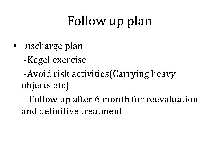 Follow up plan • Discharge plan -Kegel exercise -Avoid risk activities(Carrying heavy objects etc)
