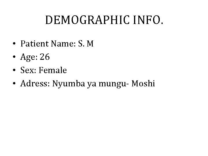 DEMOGRAPHIC INFO. • • Patient Name: S. M Age: 26 Sex: Female Adress: Nyumba