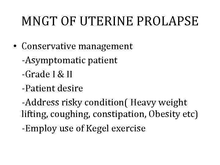 MNGT OF UTERINE PROLAPSE • Conservative management -Asymptomatic patient -Grade I & II -Patient