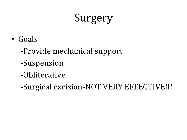 Surgery • Goals -Provide mechanical support -Suspension -Obliterative -Surgical excision-NOT VERY EFFECTIVE!!!