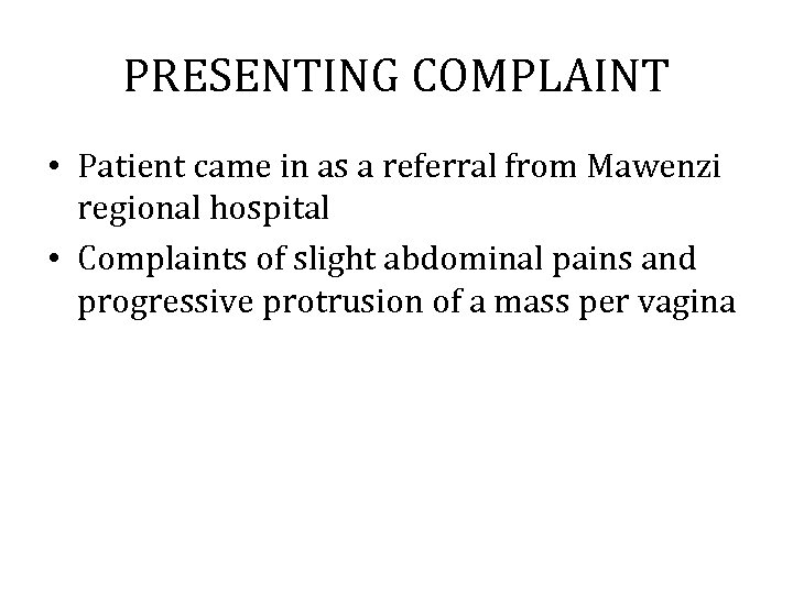 PRESENTING COMPLAINT • Patient came in as a referral from Mawenzi regional hospital •