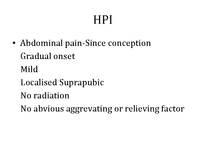 HPI • Abdominal pain-Since conception Gradual onset Mild Localised Suprapubic No radiation No abvious