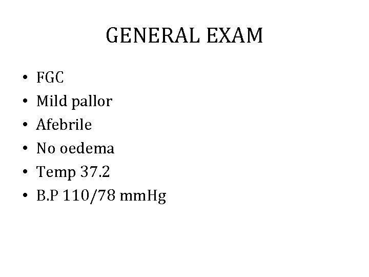 GENERAL EXAM • • • FGC Mild pallor Afebrile No oedema Temp 37. 2