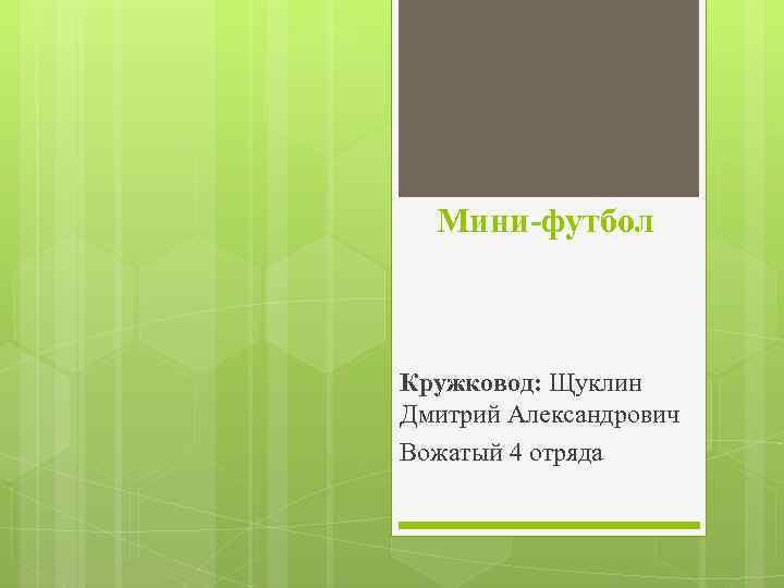 Мини-футбол Кружковод: Щуклин Дмитрий Александрович Вожатый 4 отряда