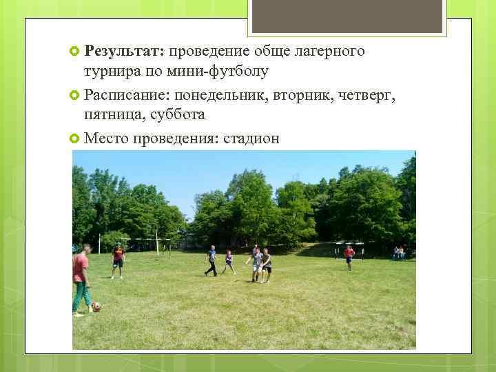 Результат: проведение обще лагерного турнира по мини-футболу Расписание: понедельник, вторник, четверг, пятница, суббота