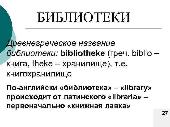 БИБЛИОТЕКИ Древнегреческое название библиотеки: bibliotheke (греч. biblio – книга, theke – хранилище), т. е.