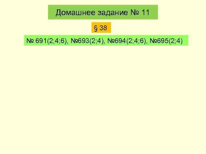 Домашнее задание № 11 § 38 № 691(2; 4; 6), № 693(2; 4), №
