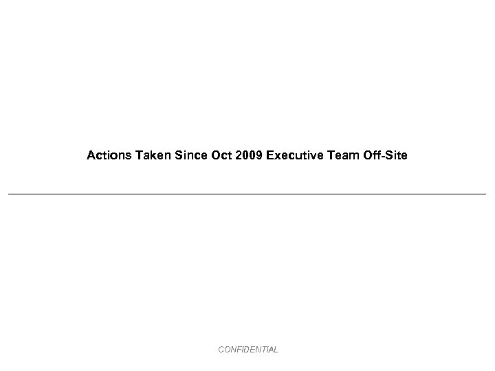 Actions Taken Since Oct 2009 Executive Team Off-Site CONFIDENTIAL