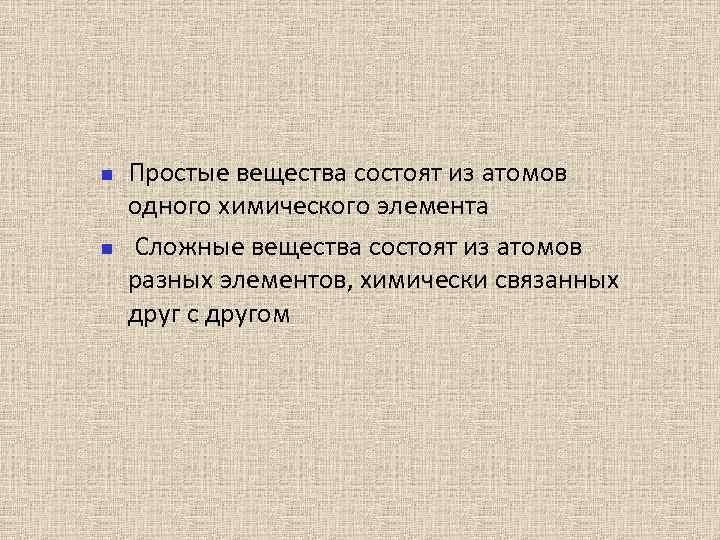 Простые вещества состоят из атомов одного химического элемента Сложные вещества состоят из атомов