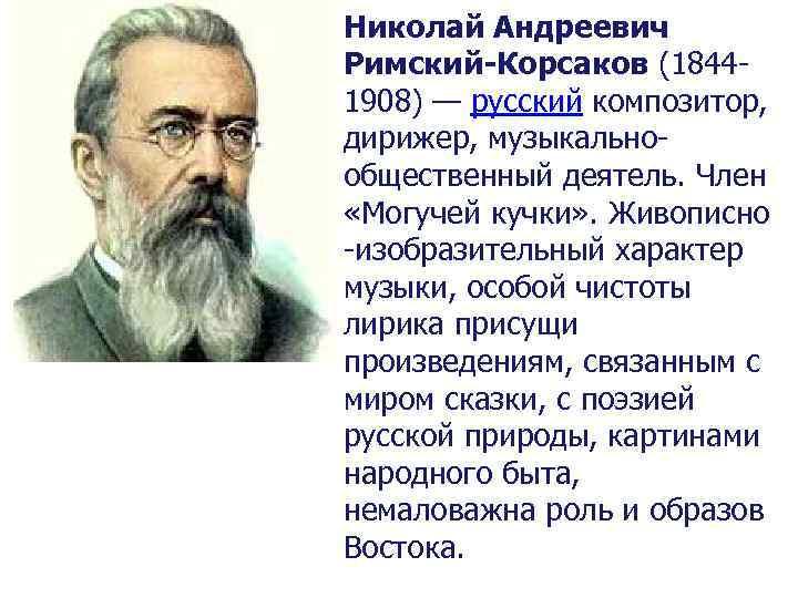 Николай Андреевич Римский-Корсаков (18441908) — русский композитор, дирижер, музыкальнообщественный деятель. Член «Могучей кучки» .