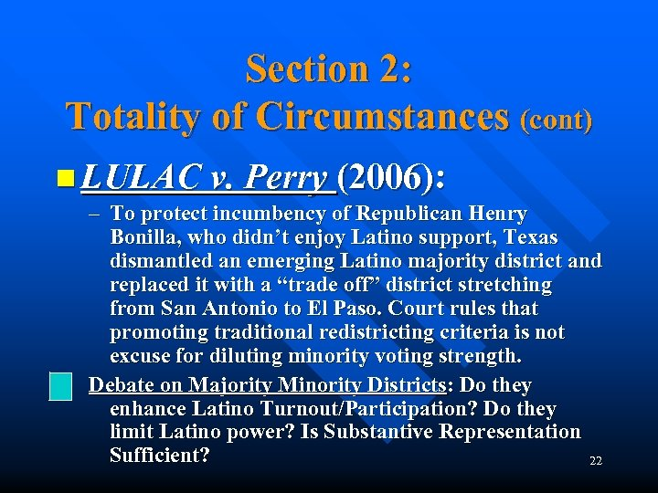 Section 2: Totality of Circumstances (cont) n LULAC v. Perry (2006): – To protect