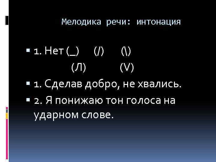 Мелодика речи: интонация 1. Нет (_) (/) () (Л) (V) 1. Сделав добро, не