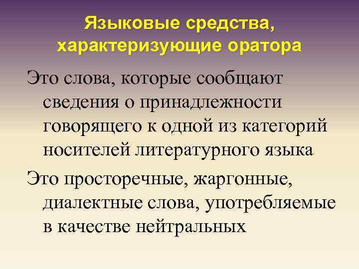 Языковые средства, характеризующие оратора Это слова, которые сообщают сведения о принадлежности говорящего к одной