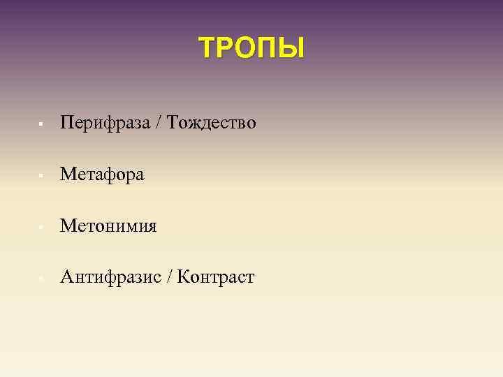 ТРОПЫ § Перифраза / Тождество § Метафора § Метонимия § Антифразис / Контраст