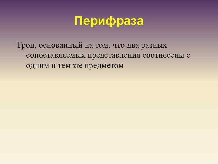 Перифраза Троп, основанный на том, что два разных сопоставляемых представления соотнесены с одним и