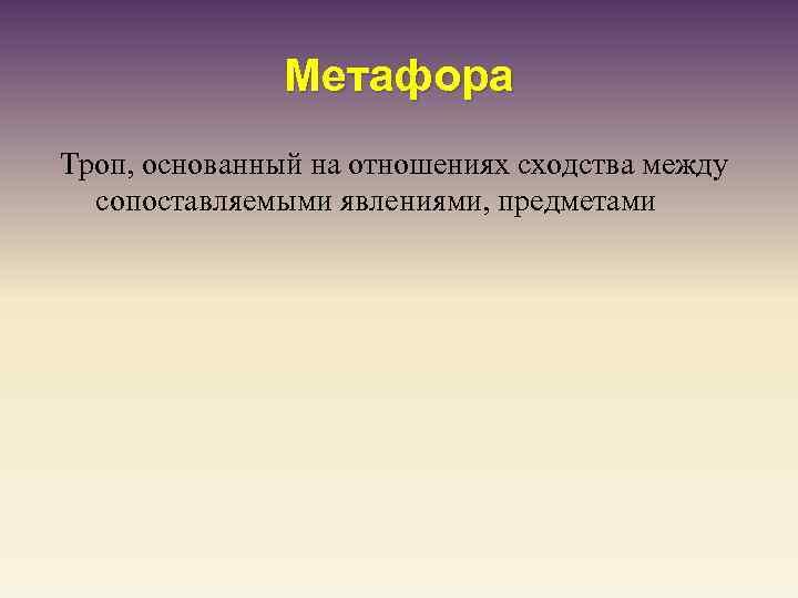 Метафора Троп, основанный на отношениях сходства между сопоставляемыми явлениями, предметами