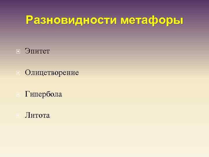 Разновидности метафоры Эпитет Олицетворение Гипербола Литота