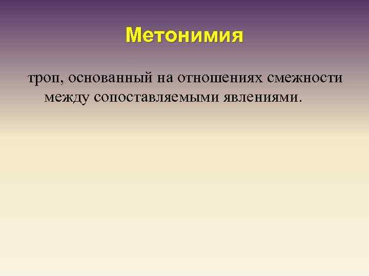 Метонимия троп, основанный на отношениях смежности между сопоставляемыми явлениями.