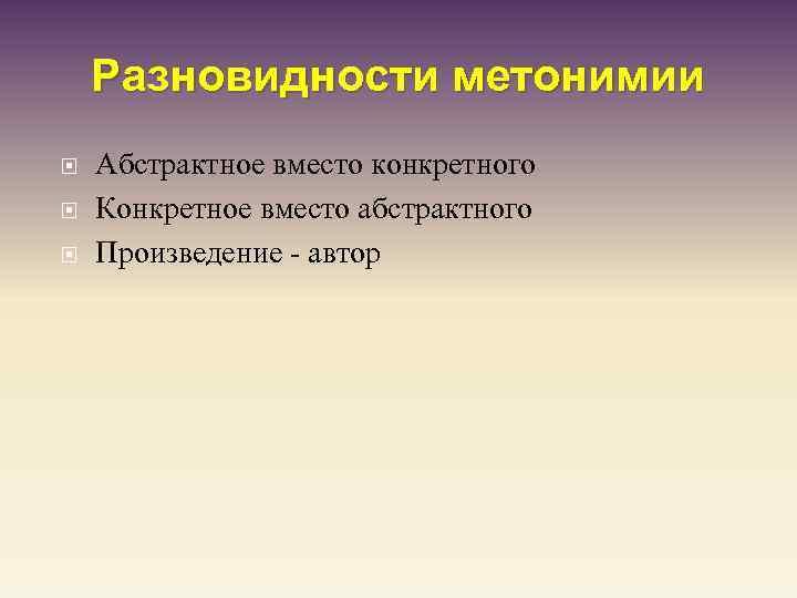 Разновидности метонимии Абстрактное вместо конкретного Конкретное вместо абстрактного Произведение - автор