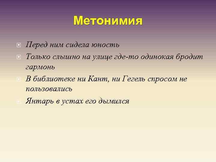 Метонимия Перед ним сидела юность Только слышно на улице где-то одинокая бродит гармонь В