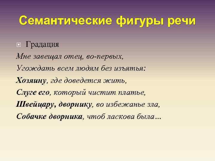 Семантические фигуры речи Градация Мне завещал отец, во-первых, Угождать всем людям без изъятья: Хозяину,
