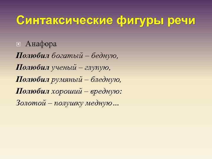 Синтаксические фигуры речи Анафора Полюбил богатый – бедную, Полюбил ученый – глупую, Полюбил румяный