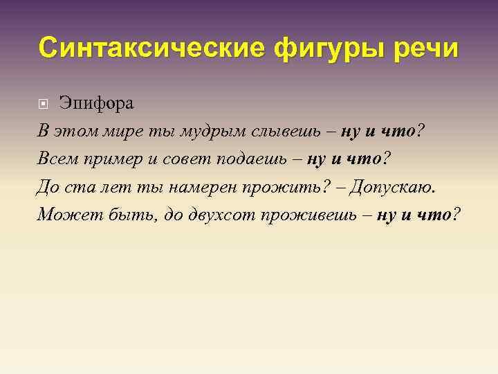 Синтаксические фигуры речи Эпифора В этом мире ты мудрым слывешь – ну и что?