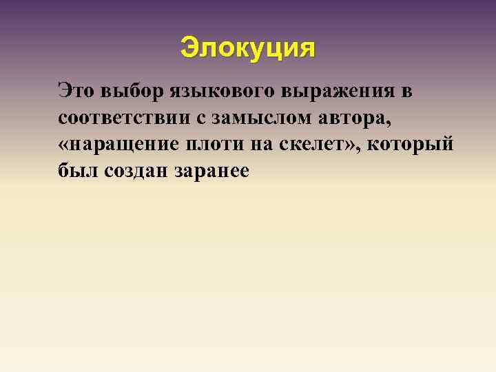 Элокуция Это выбор языкового выражения в соответствии с замыслом автора, «наращение плоти на скелет»
