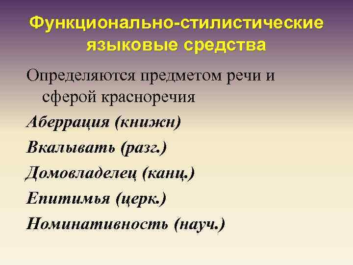 Функционально-стилистические языковые средства Определяются предметом речи и сферой красноречия Аберрация (книжн) Вкалывать (разг. )