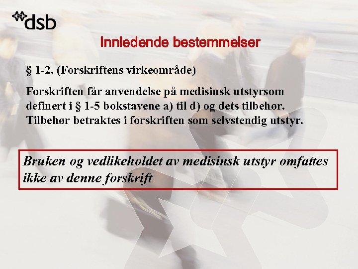 Innledende bestemmelser § 1 -2. (Forskriftens virkeområde) Forskriften får anvendelse på medisinsk utstyrsom definert
