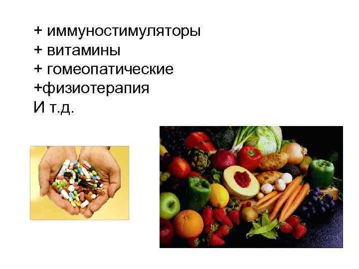 + иммуностимуляторы + витамины + гомеопатические +физиотерапия И т. д.