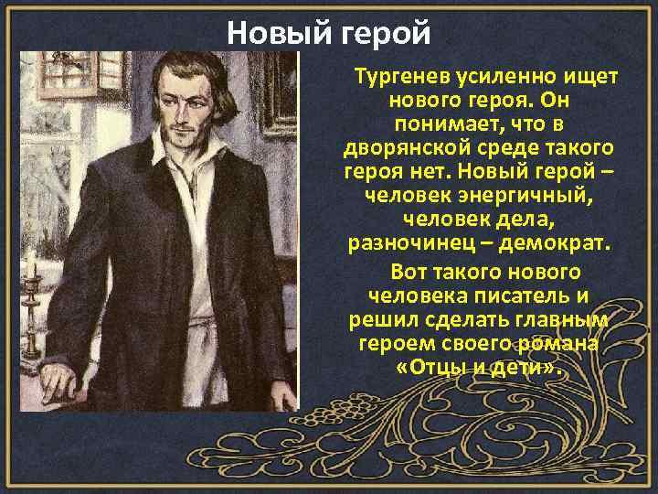 Новый герой Тургенев усиленно ищет нового героя. Он понимает, что в дворянской среде такого