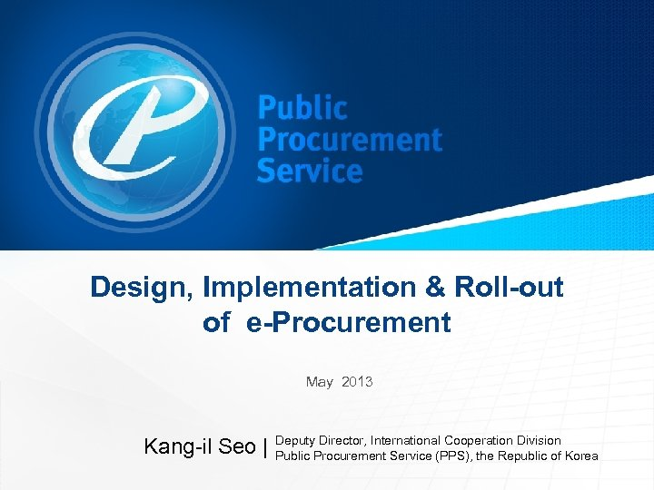 Design, Implementation & Roll-out of e-Procurement May 2013 Kang-il Seo | Deputy Director, International