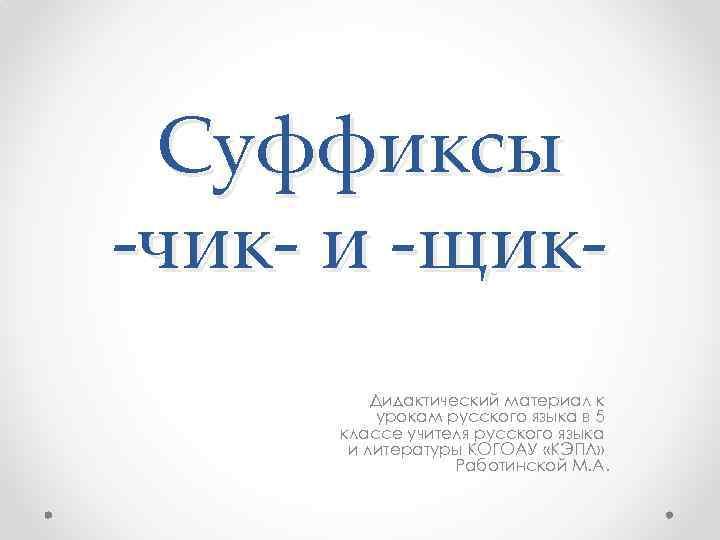 Суффиксы -чик- и -щик. Дидактический материал к урокам русского языка в 5 классе учителя