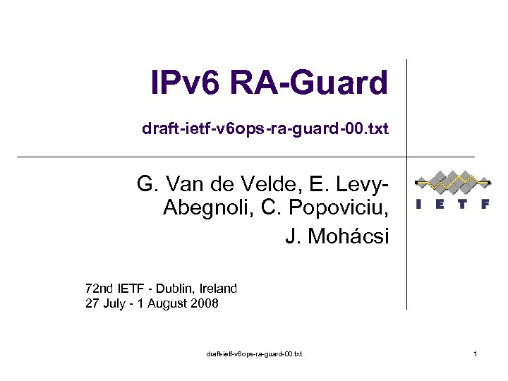 IPv 6 RA-Guard draft-ietf-v 6 ops-ra-guard-00. txt G. Van de Velde, E. Levy. Abegnoli,