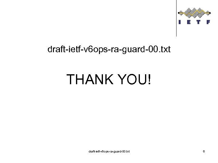 draft-ietf-v 6 ops-ra-guard-00. txt THANK YOU! draft-ietf-v 6 ops-ra-guard-00. txt 6