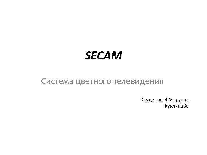 SECAM Система цветного телевидения Студентка 422 группы Куклина А.